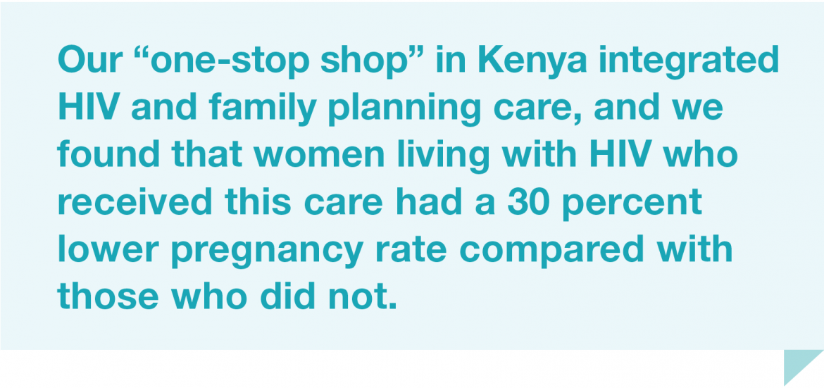 Our one-stop shop in Kenya integrated HIV and family planning care, and we found that women living with HIV who received this care had a 30 percent lower pregnancy rate compared with those who did not.
